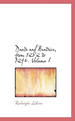 Dante and Beatrice, from 1282 to 1290. Volume I written by Lothian, Roxburghe