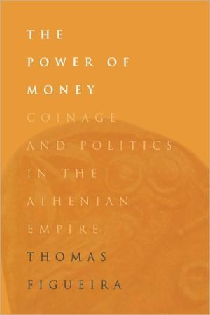 The Power of Money: Coinage and Politics in the Athenian Empire book written by Thomas Figueira
