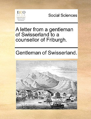 A Letter from a Gentleman of Swisserland to a Counsellor of Friburgh. written by Gentleman of Swisserland, Of Swisserland