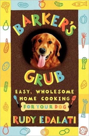Barker's Grub: Easy, Wholesome Home Cooking for Your Dog book written by Rudy Edalati
