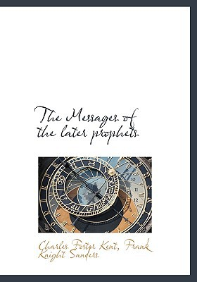 The Messages of the Later Prophets book written by Kent, Charles Foster , Sanders, Frank Knight