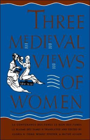 """Three Medieval Views of Women: """"La Contenance des Fames,"""" """"Le Bien des Fames,"""" """"Le Blasme des Fames"""" book written by Gloria K. Fiero"""