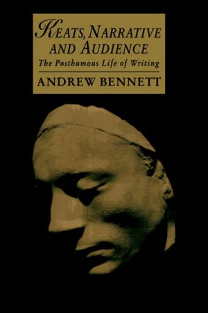 Keats, Narrative and Audience: The Posthumous Life of Writing book written by Andrew Bennett
