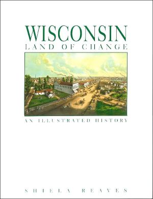Wisconsin Land of Change: An Illustrated History book written by Shiela Reaves