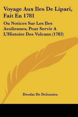 Voyage Aux Iles de Lipari, Fait En 1781: Ou Notices Sur Les Iles Aeoliennes, Pour Servir A L'Histoire Des Volcans (1783) written by Dolomieu, Deodat De