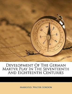 Development of the German Martyr Play in the Seventeenth and Eighteenth Centuries book written by GORDON, MARIGOLD, WA , Gordon, Marigold Walter