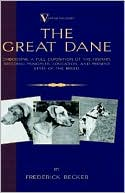 The Great Dane - Embodying A Full Exposition Of The History, Breeding Principles , Education, And Present State Of The Breed (A Vintage Dog Books Breed Classic) book written by Frederick Becker