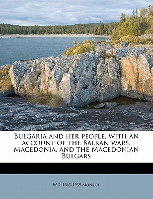 Bulgaria and Her People, with an Account of the Balkan Wars, Macedonia, and the Macedonian Bulgars book written by MONROE, W S. , Monroe, W. S. 1863
