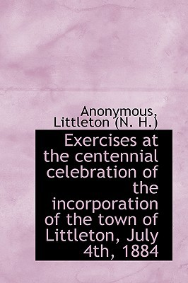 Exercises at the Centennial Celebration of the Incorporation of the Town of Littleton, July 4th, 188 book written by Anonymous , Littleton (N H. )., (N H. ). , Littleton (N H. ).