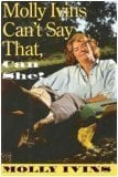 Molly Ivins can't say that, can she? written by Molly Ivins