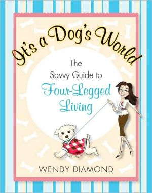 It's a Dog's World: The Savvy Guide to Four-Legged Living written by Wendy Diamond
