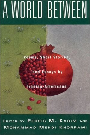 A World Between: Poems, Short Stories and Essays by Iranian-Americans, an Anthology written by Persis M. Karim