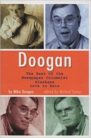 Doogan: The Best of the Newspaper Columnist Whom Alaskans Love to Hate book written by Mike Doogan