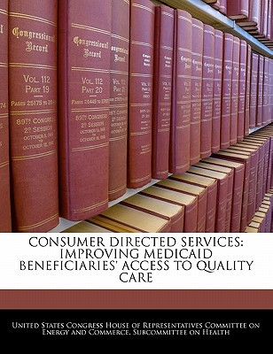 Consumer Directed Services: Improving Medicaid Beneficiaries' Access to Quality Care written by United States Congress House of Represen