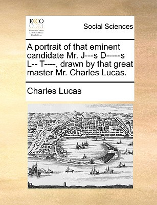 A Portrait of That Eminent Candidate Mr. J---S D-----S L-- T----, Drawn by That Great Master Mr. Charles Lucas. written by Lucas, Charles