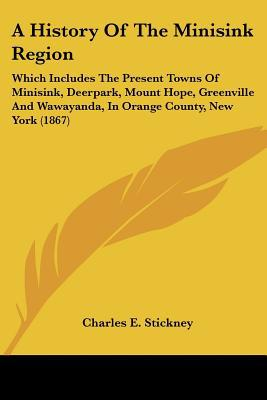 A History Of The Minisink Region: Which Includes The Present Towns Of Minisink, Deerpark, Mo... written by Charles E. Stickney