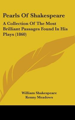 Pearls of Shakespeare: A Collection of the Most Brilliant Passages Found in His Plays (1860) written by Shakespeare, William , Meadows, Kenny