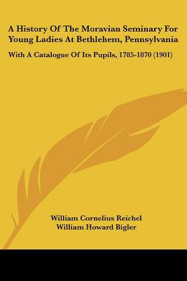 A History Of The Moravian Seminary For Young Ladies At Bethlehem, Pennsylvania: With A Catal... written by William Cornelius Reichel, Willi...