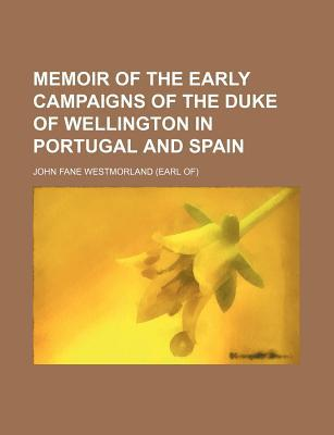 Memoir of the Early Campaigns of the Duke of Wellington in Portugal and Spain book written by Westmorland, John Fane