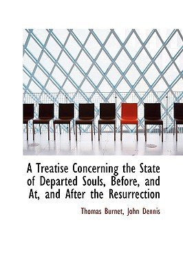 A Treatise Concerning the State of Departed Souls, Before, and AT, and After the Resurrection book written by Burnet, Thomas