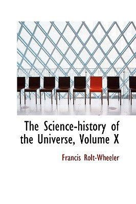 The Science-history of the Universe, Volume X written by Francis Rolt-Wheeler