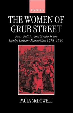 The Women of Grub Street: Press, Politics, and Gender in the London Literary Marketplace 1678-1730 written by Paula McDowell