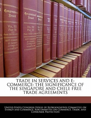 Trade in Services and E-Commerce: The Significance of the Singapore and Chile Free Trade Agreements written by United States Congress House of Represen