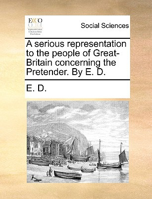 A Serious Representation to the People of Great-Britain Concerning the Pretender. by E. D. written by E. D., D.