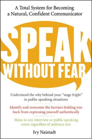 Speak without Fear: A Total System for Becoming a Natural, Confident Communicator book written by Ivy Naistadt