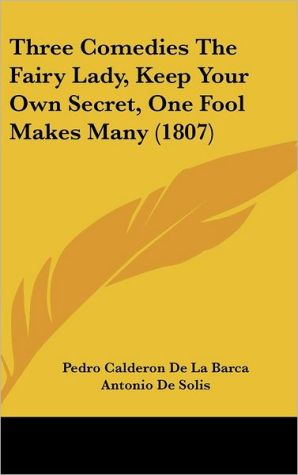 Three Comedies: The Fairy Lady, Keep Your Own Secret, One Fool Makes Many (1807) book written by Pedro Calderon de la Barca