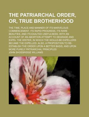 The Patriarchal Order, Or, True Brotherhood; The Time, Placethe Patriarchal Order, Or, True Brotherhood; The Time, Place and Manner of Its Marvelous C book written by Williams, John Shoebridge
