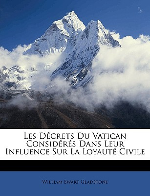 Les Dcrets Du Vatican Considrs Dans Leur Influence Sur La Loyaut Civile book written by Gladstone, William Ewart