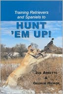 Training Retreivers and Spaniels to Hunt 'Em Up! book written by Joe Arnette
