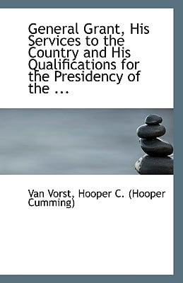 General Grant, His Services to the Country and His Qualifications for the Presidency of the ... book written by Vorst, Hooper C. (Hooper Cumming) Van