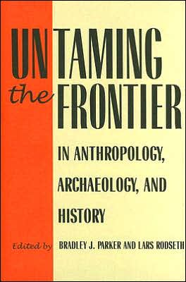 Untaming the Frontier in Anthropology, Archaeology, and History book written by Bradley J. Parker