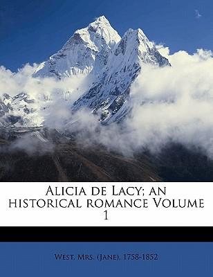 Alicia de Lacy; An Historical Romance Volume 1 book written by WEST, MRS. JANE , 1 , West, Mrs (Jane) 1758-1852
