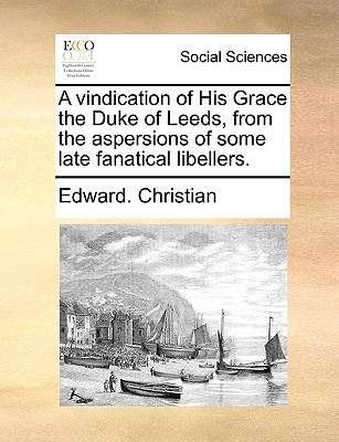 A Vindication of His Grace the Duke of Leeds, from the Aspersions of Some Late Fanatical Libellers. written by Christian, Edward