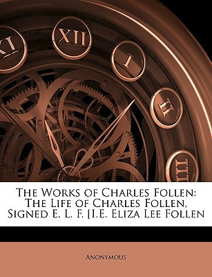 The Works of Charles Follen: The Life of Charles Follen, Signed E. L. F. i.e. Eliza Lee Foll En book written by Anonymous