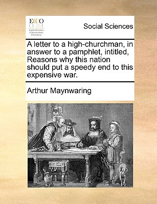 A Letter to a High-Churchman, in Answer to a Pamphlet, Intitled, Reasons Why This Nation Should Put a Speedy End to This Expensive War. written by Maynwaring, Arthur