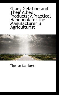 Glue, Gelatine and Their Allied Products: A Practical Handbook for the Manufacturer & Agriculturist book written by Lambert, Thomas