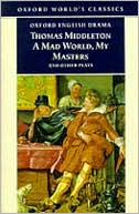 A Mad World, My Masters and Other Plays: A Mad World, My Masters; Michaelmas Term; A trick to Catch the Old One; No Wit, No Help Like a Woman's book written by Thomas Middleton