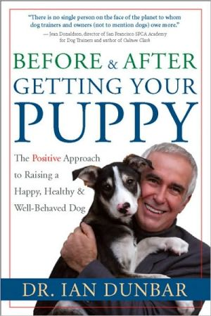 Before and After You Get Your Puppy: The Positive Approach to Raising a Happy, Healthy, and Well-Behaved Dog book written by Dr. Ian Dunbar