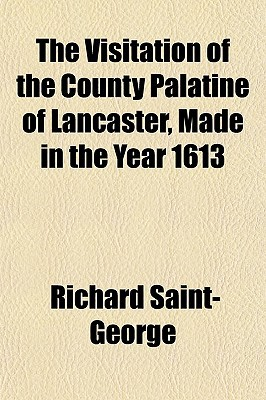 The Visitation of the County Palatine of Lancaster, Made in the Year 1613 book written by Saint-George, Richard