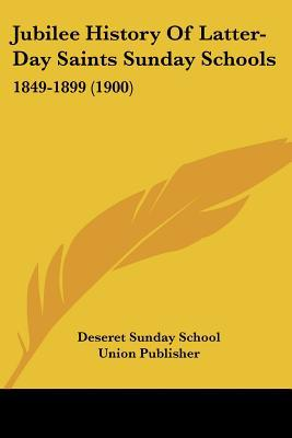 Jubilee History Of Latter-Day Saints Sunday Schools: 1849-1899 (1900) written by Deseret Sunday School Union Publ...