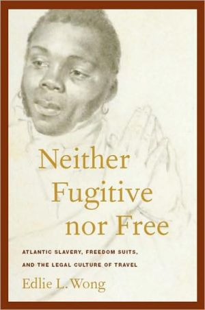 Neither Fugitive nor Free: Atlantic Slavery, Freedom Suits, and the Legal Culture of Travel book written by Edlie Wong