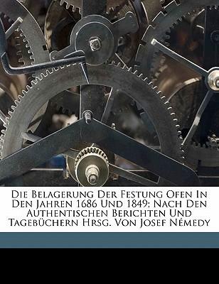 Die Belagerung Der Festung Ofen in Den Jahren 1686 Und 1849; Nach Den Authentischen Berichten Und Tagebuchern Hrsg. Von Josef Nemedy book written by JOSEF, N MEDY , Josef, Nemedy