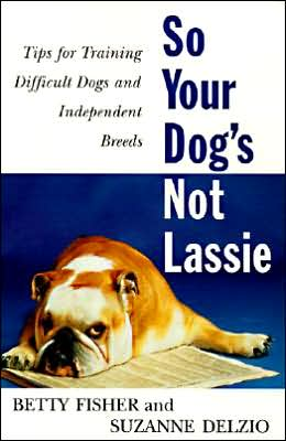 So Your Dog's Not Lassie: Tips for Training Difficult Dogs and Independent Breeds written by Betty Fisher