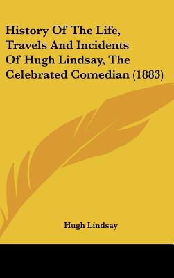 History of the Life, Travels and Incidents of Hugh Lindsay, the Celebrated Comedian (1883) written by Lindsay, Hugh