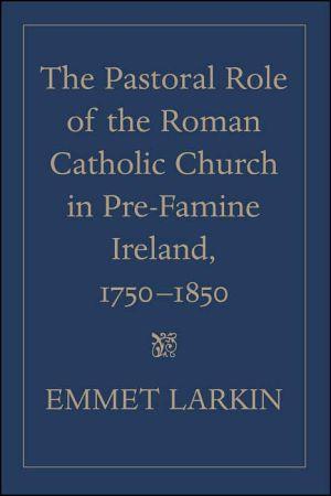 Pastoral Role of the Roman Catholic Church in Pre-Famine Ireland, 1750-1850 book written by Emmet J. Larkin