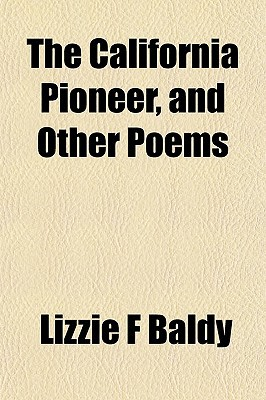 The California Pioneer, and Other Poems written by Baldy, Lizzie F.